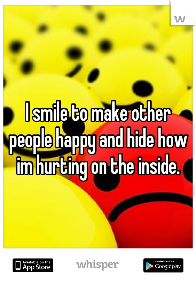I smile to make other people happy and hide how im hurting on the inside.
