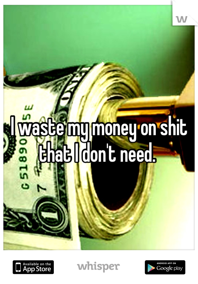 I waste my money on shit that I don't need.