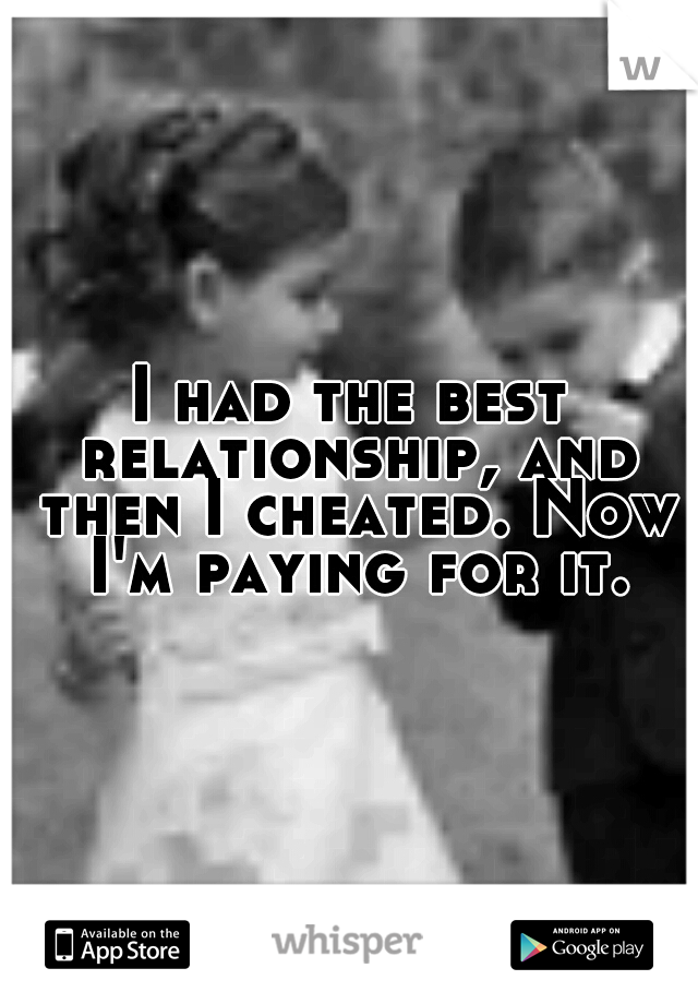 I had the best relationship, and then I cheated. Now I'm paying for it.