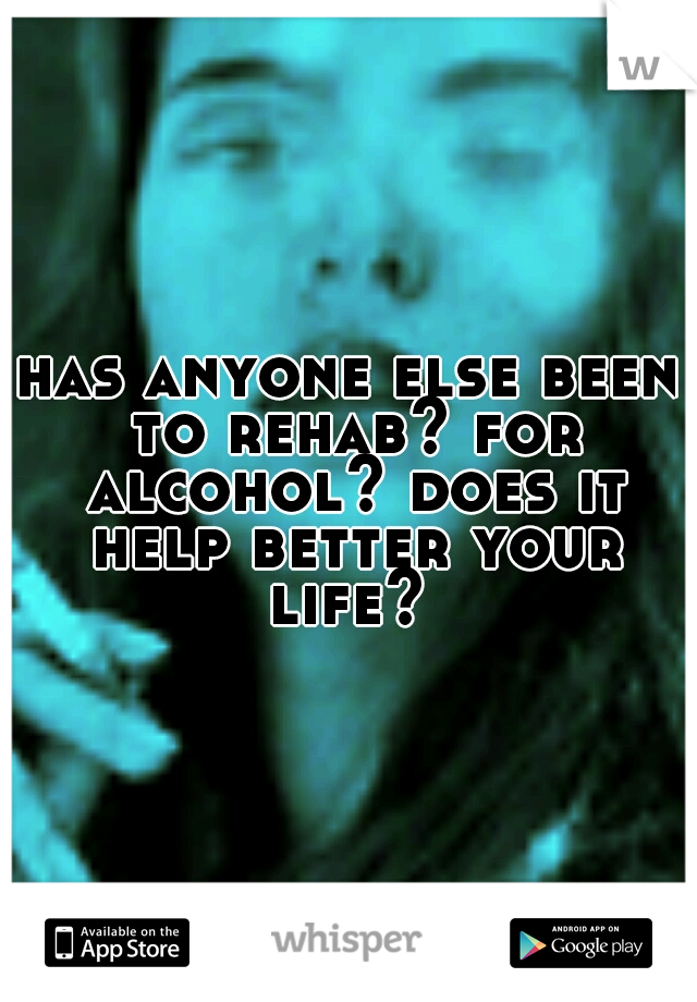 has anyone else been to rehab? for alcohol? does it help better your life?