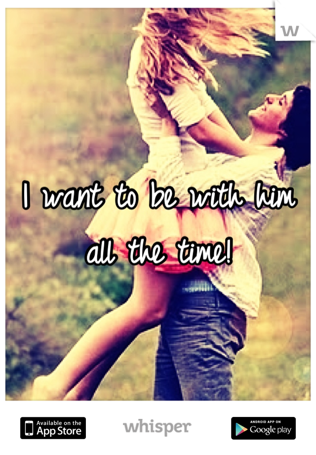 I want to be with him all the time!