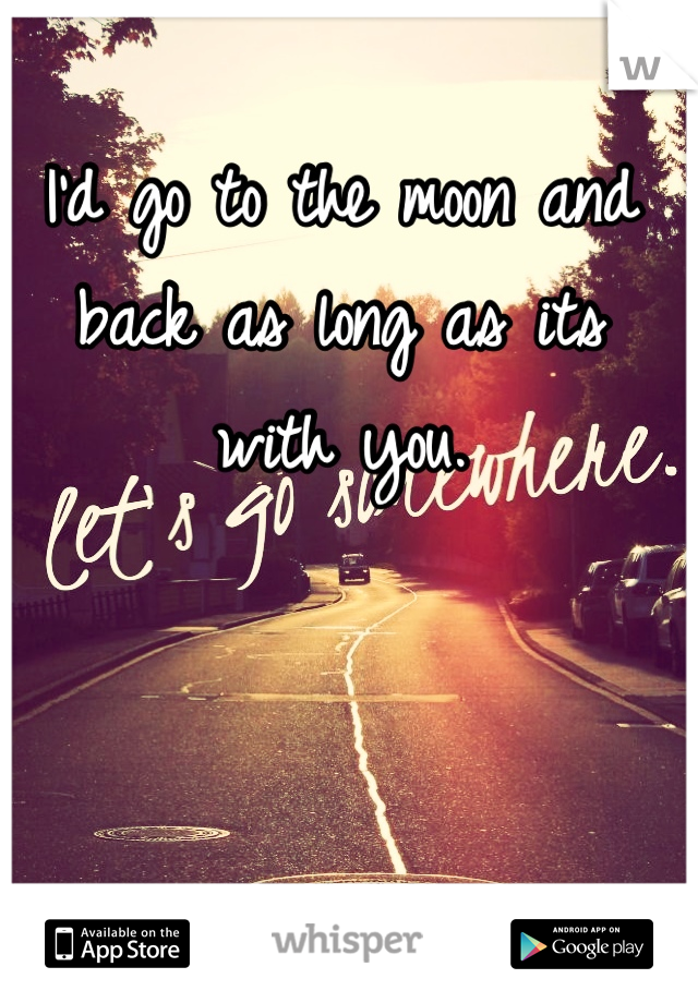 I'd go to the moon and back as long as its with you.