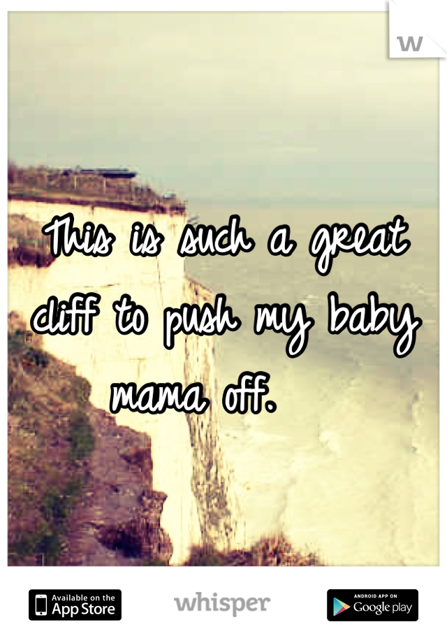 This is such a great cliff to push my baby mama off.