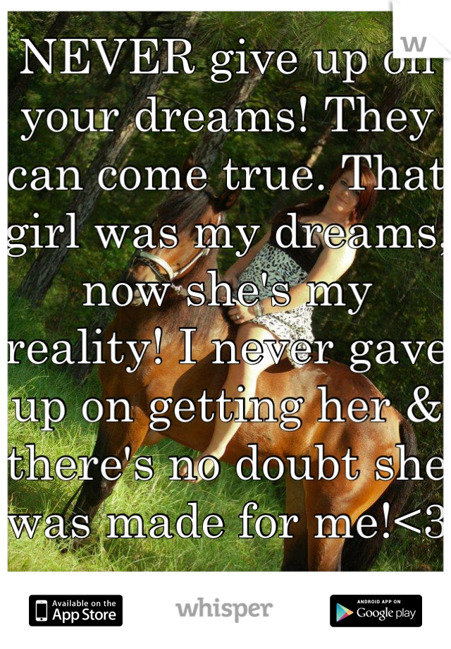NEVER give up on your dreams! They can come true. That girl was my dreams, now she's my reality! I never gave up on getting her & there's no doubt she was made for me!<3