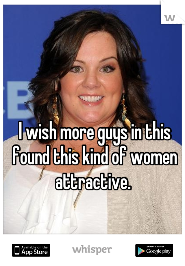 I wish more guys in this found this kind of women attractive.