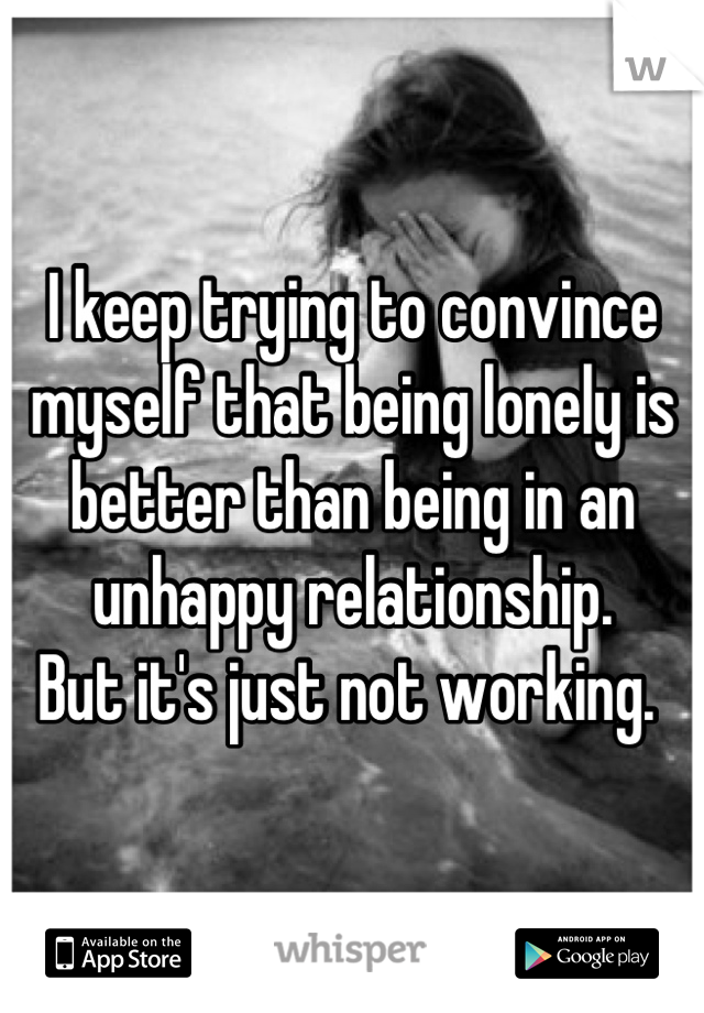 I keep trying to convince myself that being lonely is better than being in an unhappy relationship.  But it's just not working.
