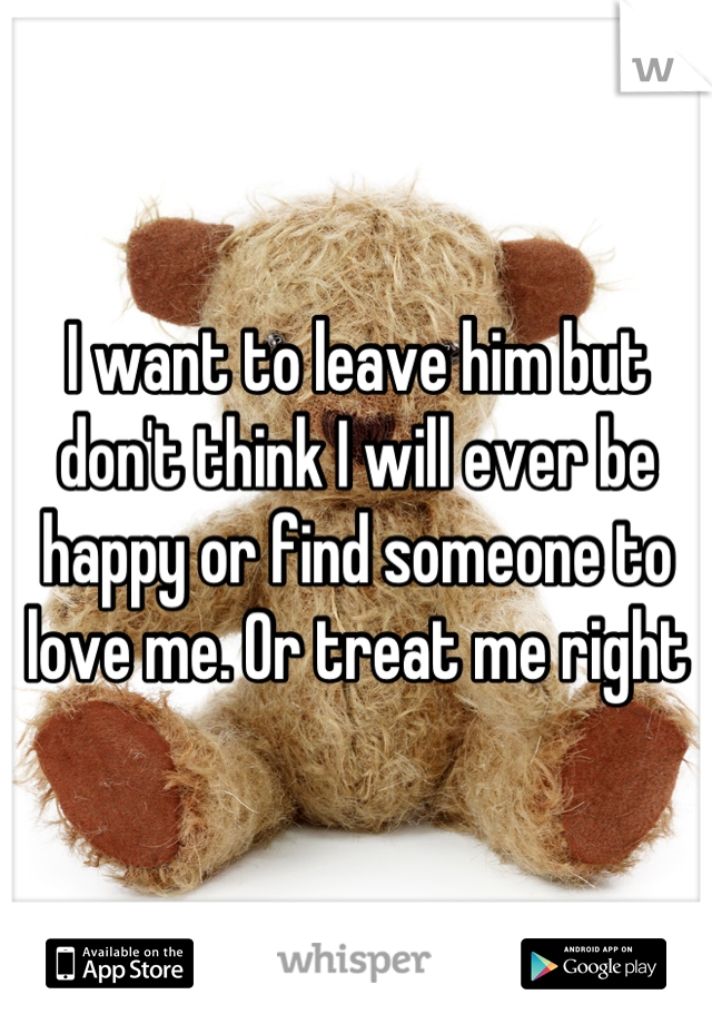 I want to leave him but don't think I will ever be happy or find someone to love me. Or treat me right