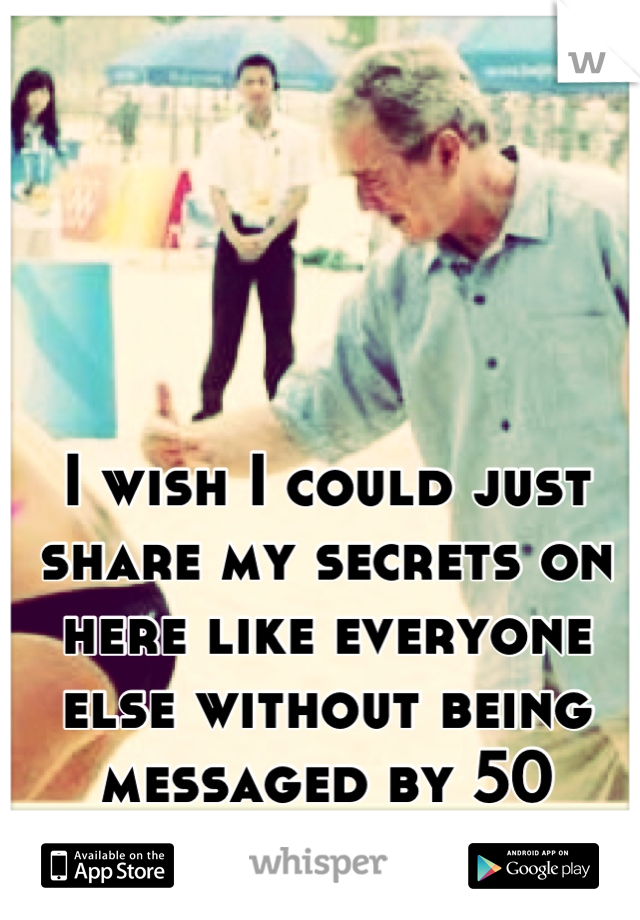 I wish I could just share my secrets on here like everyone else without being messaged by 50 million perv's.