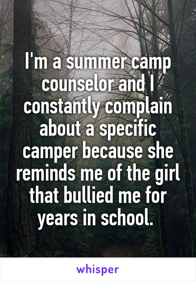 I'm a summer camp counselor and I constantly complain about a specific camper because she reminds me of the girl that bullied me for years in school.