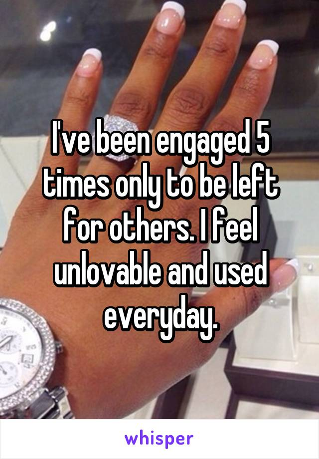 I've been engaged 5 times only to be left for others. I feel unlovable and used everyday.