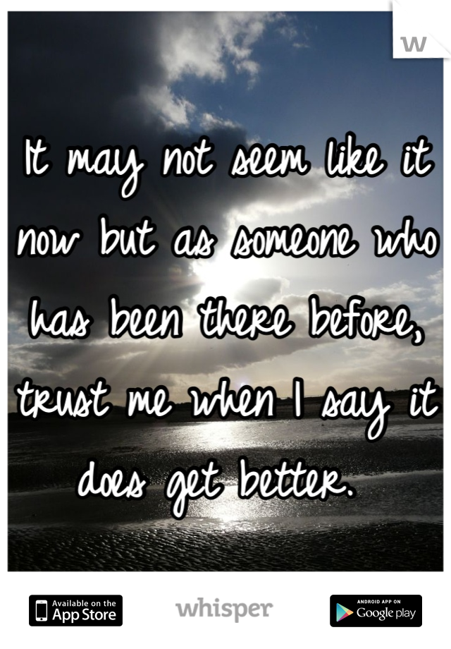 It may not seem like it now but as someone who has been there before, trust me when I say it does get better.