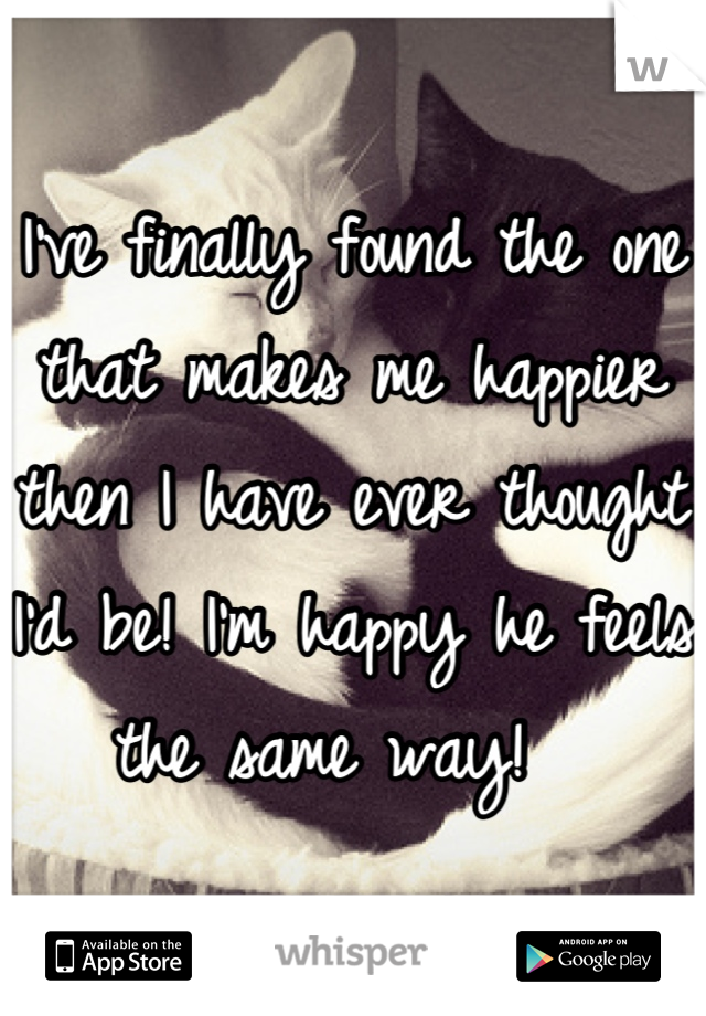 I've finally found the one that makes me happier then I have ever thought I'd be! I'm happy he feels the same way!