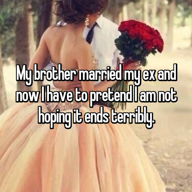 My brother married my ex and now I have to pretend I am not hoping it ends terribly.