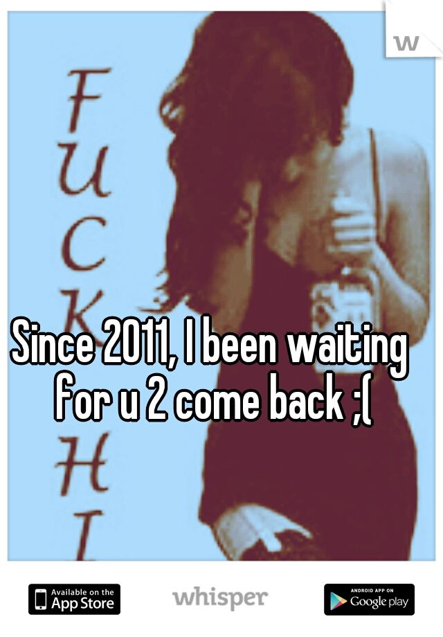 Since 2011, I been waiting for u 2 come back ;(