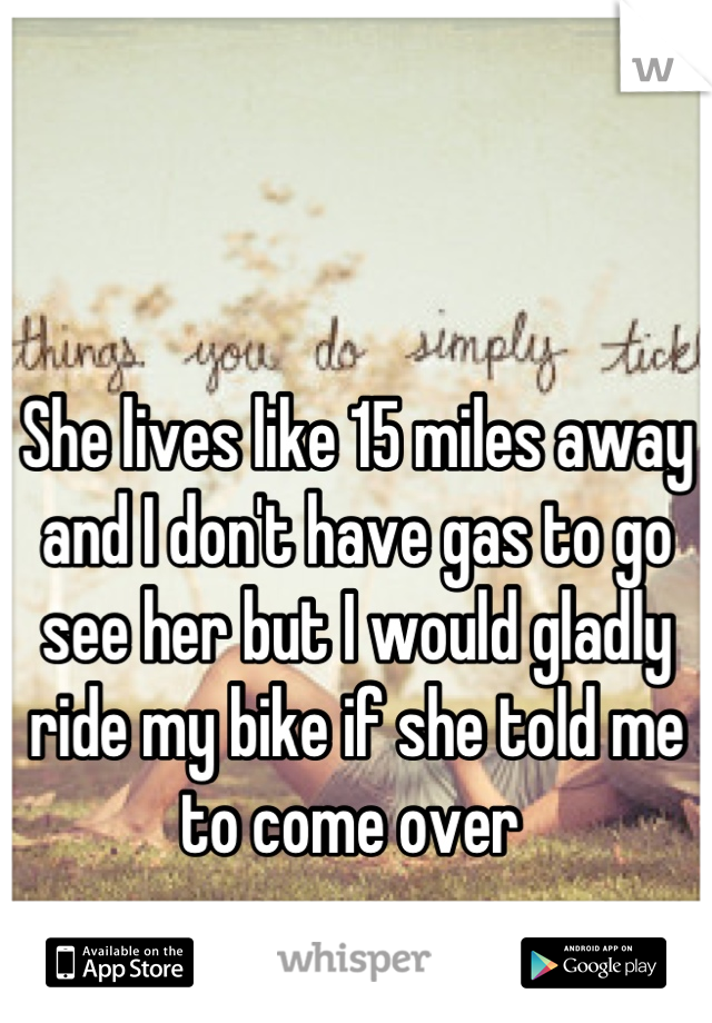 She lives like 15 miles away and I don't have gas to go see her but I would gladly ride my bike if she told me to come over