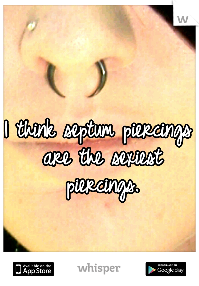 I think septum piercings are the sexiest piercings.