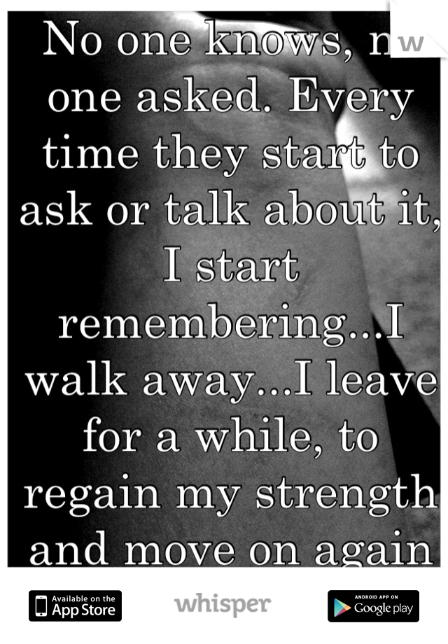 No one knows, no one asked. Every time they start to ask or talk about it, I start remembering...I walk away...I leave for a while, to regain my strength and move on again & again & again