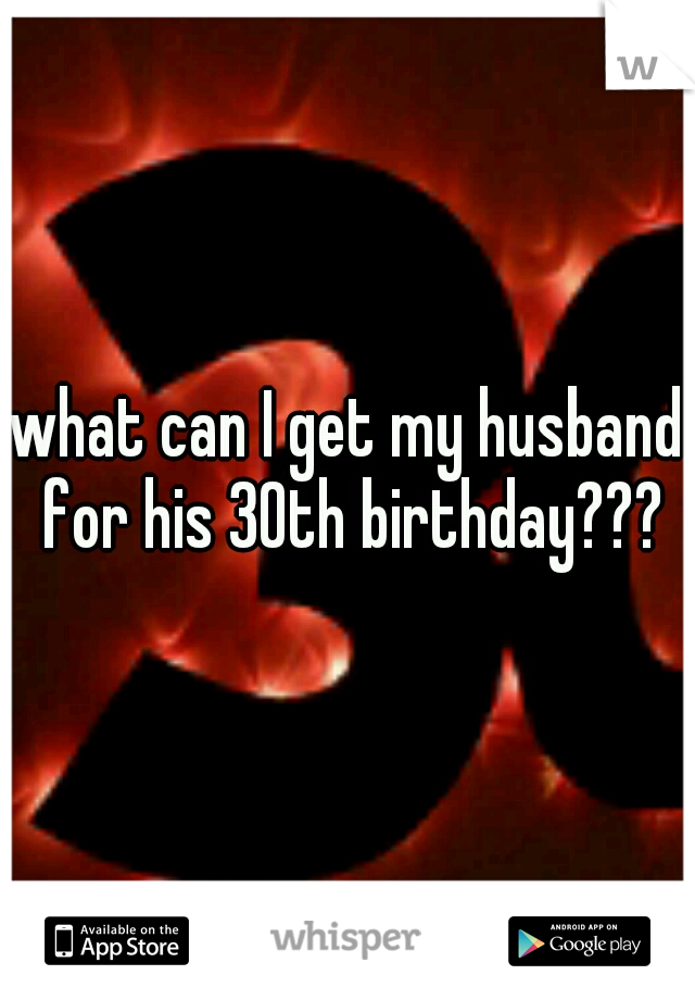 what can I get my husband for his 30th birthday???