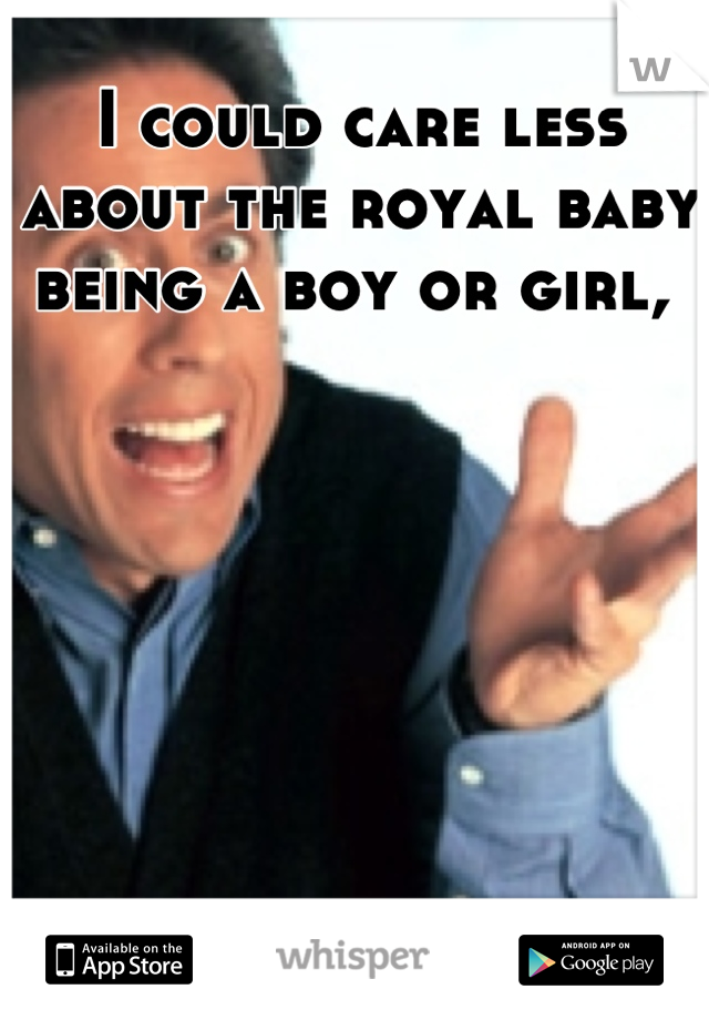 I could care less about the royal baby being a boy or girl,