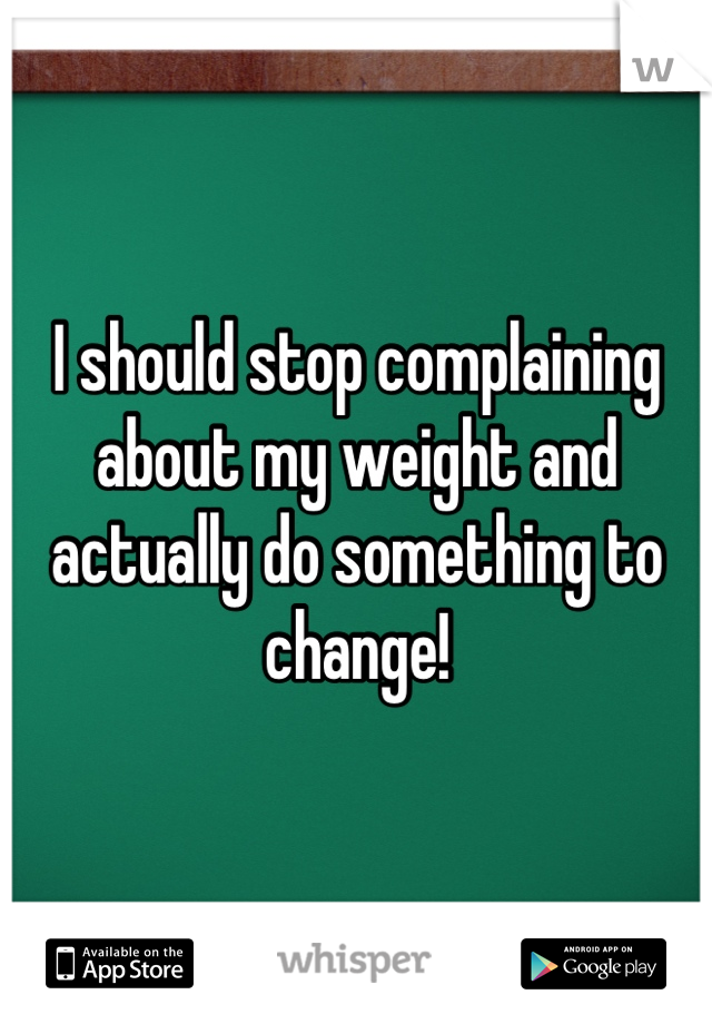 I should stop complaining about my weight and actually do something to change!