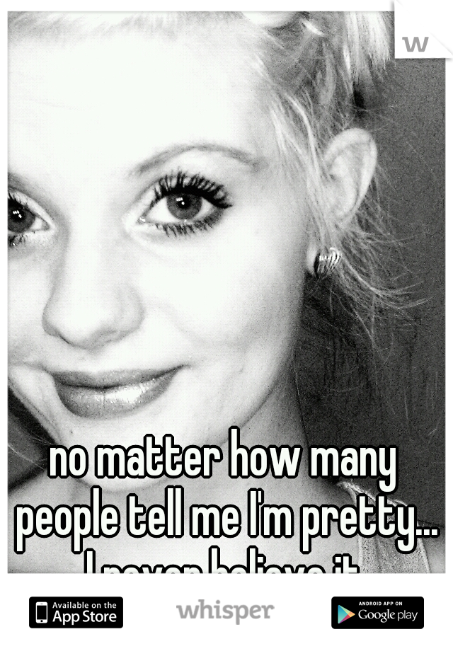 no matter how many people tell me I'm pretty... I never believe it.