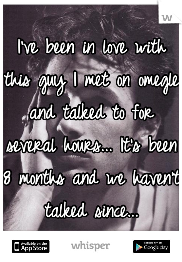 I've been in love with this guy I met on omegle and talked to for several hours... It's been 8 months and we haven't talked since...
