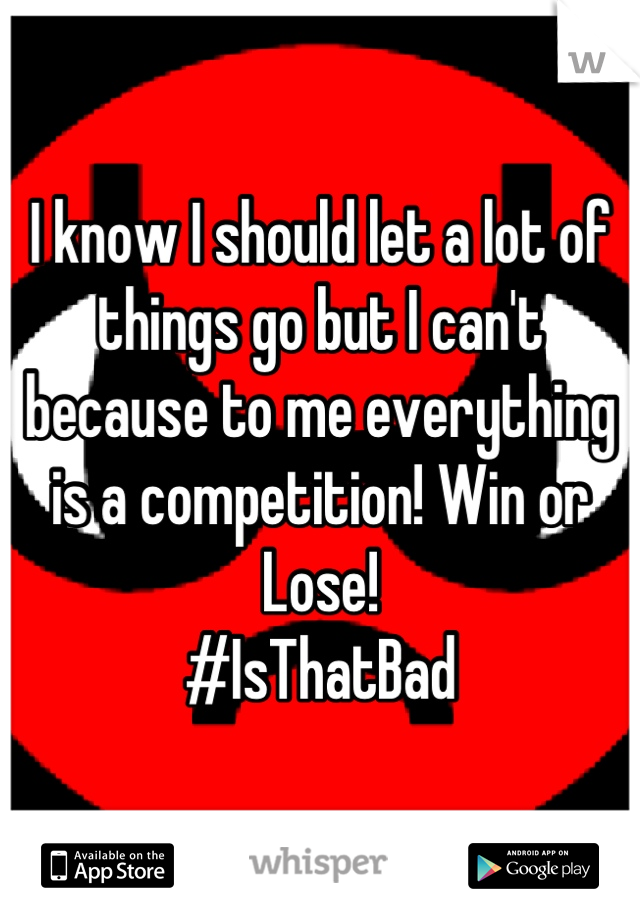 I know I should let a lot of things go but I can't because to me everything is a competition! Win or Lose! #IsThatBad