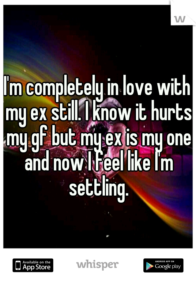 I'm completely in love with my ex still. I know it hurts my gf but my ex is my one and now I feel like I'm settling.