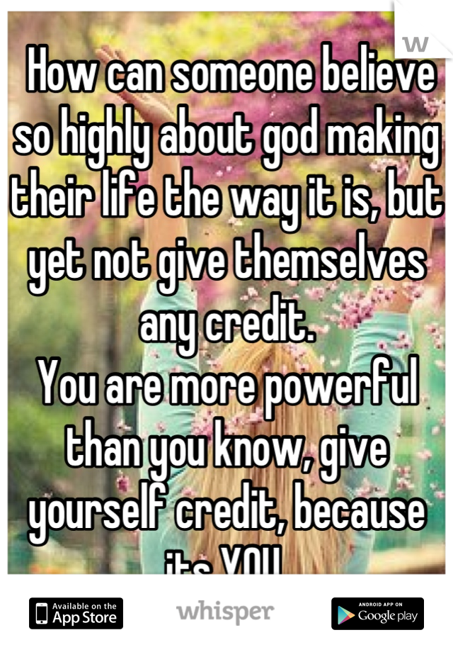 How can someone believe so highly about god making their life the way it is, but yet not give themselves any credit.  You are more powerful than you know, give yourself credit, because its YOU.
