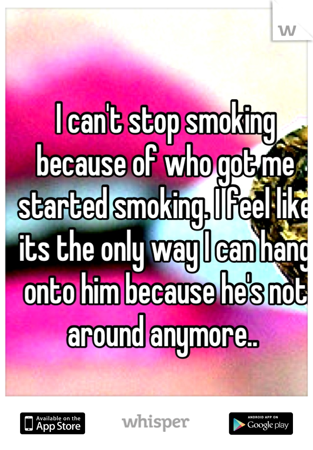 I can't stop smoking because of who got me started smoking. I feel like its the only way I can hang onto him because he's not around anymore..