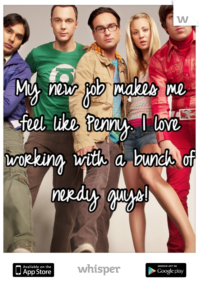 My new job makes me feel like Penny. I love working with a bunch of nerdy guys!