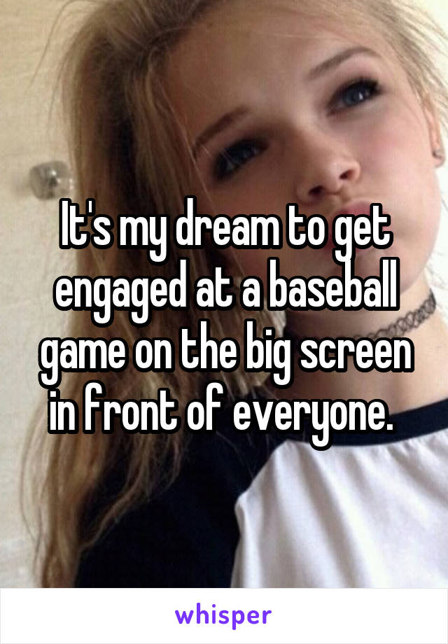 It's my dream to get engaged at a baseball game on the big screen in front of everyone.
