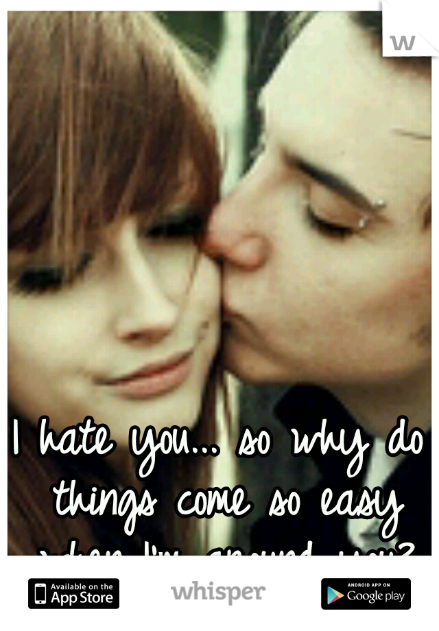 I hate you... so why do things come so easy when I'm around you?
