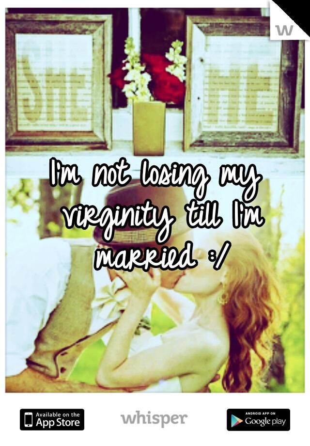 I'm not losing my virginity till I'm married :/