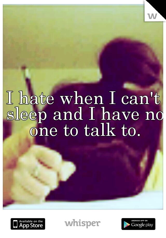 I hate when I can't sleep and I have no one to talk to.