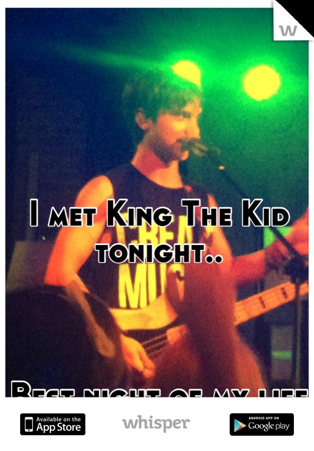 I met King The Kid tonight..    Best night of my life