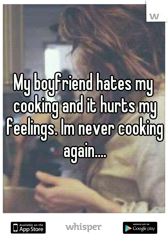 My boyfriend hates my cooking and it hurts my feelings. Im never cooking again....