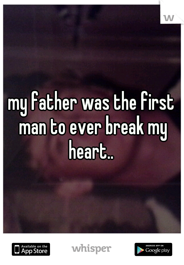 my father was the first man to ever break my heart..