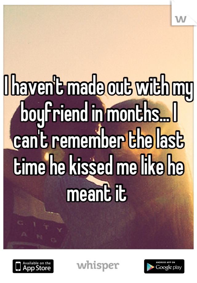 I haven't made out with my boyfriend in months... I can't remember the last time he kissed me like he meant it