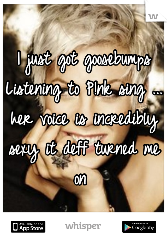 I just got goosebumps Listening to P!nk sing ... her voice is incredibly sexy it deff turned me on
