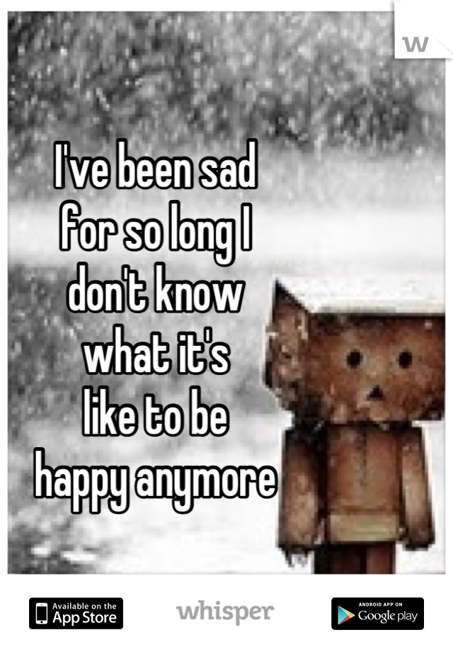 I've been sad for so long I don't know what it's like to be happy anymore