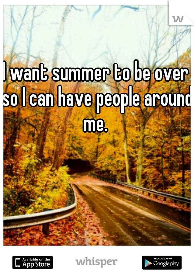I want summer to be over so I can have people around me.