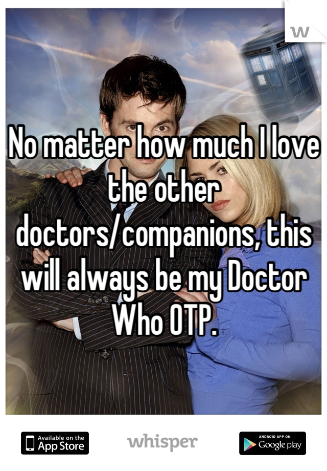 No matter how much I love the other doctors/companions, this will always be my Doctor Who OTP.