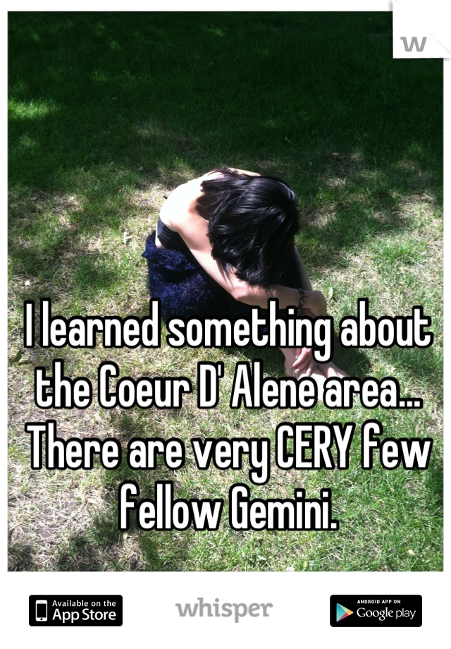 I learned something about the Coeur D' Alene area... There are very CERY few fellow Gemini.