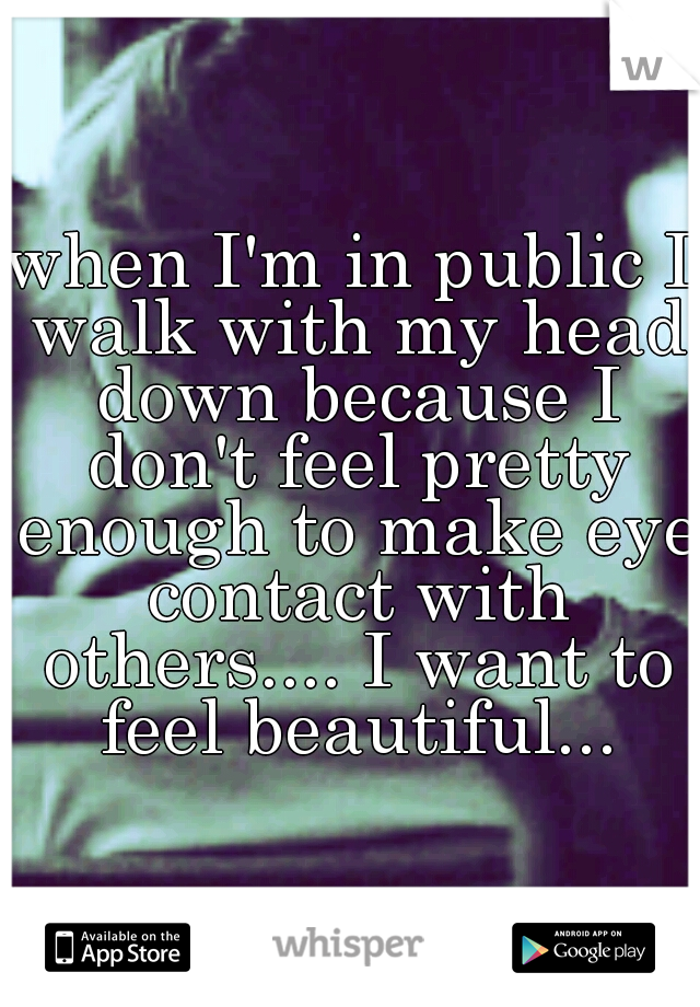when I'm in public I walk with my head down because I don't feel pretty enough to make eye contact with others.... I want to feel beautiful...