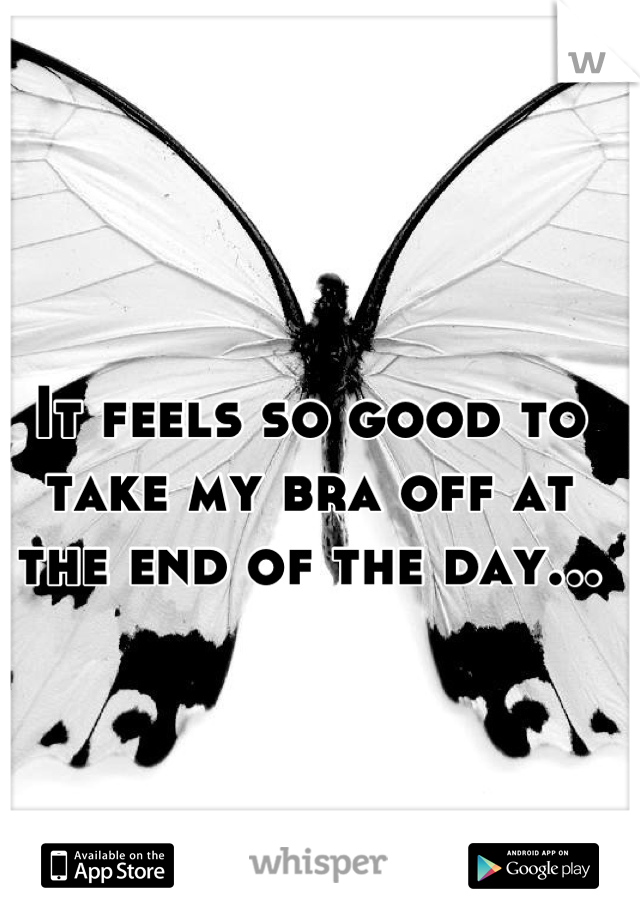 It feels so good to take my bra off at the end of the day...