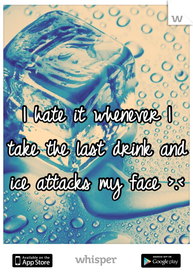 I hate it whenever I take the last drink and ice attacks my face >.<