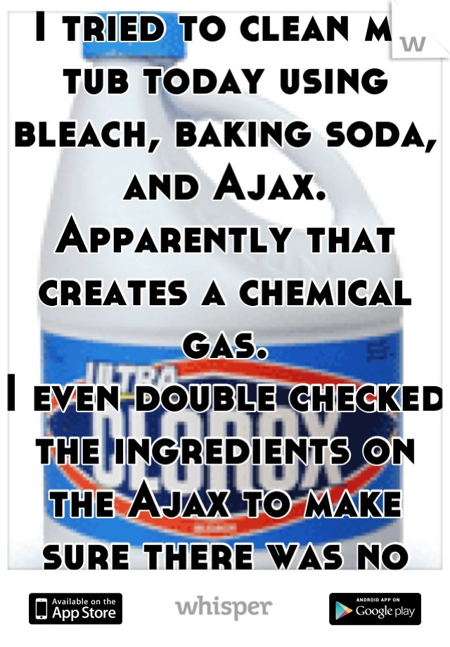 I tried to clean my tub today using bleach, baking soda, and Ajax.  Apparently that creates a chemical gas. I even double checked the ingredients on the Ajax to make sure there was no ammonia.