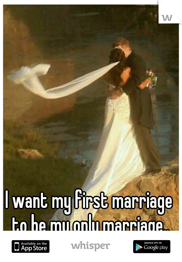 I want my first marriage to be my only marriage..