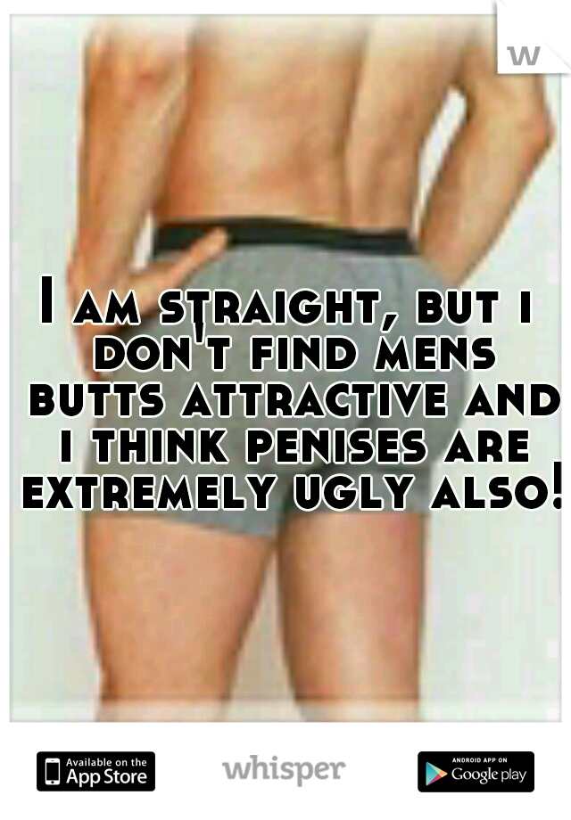 I am straight, but i don't find mens butts attractive and i think penises are extremely ugly also!